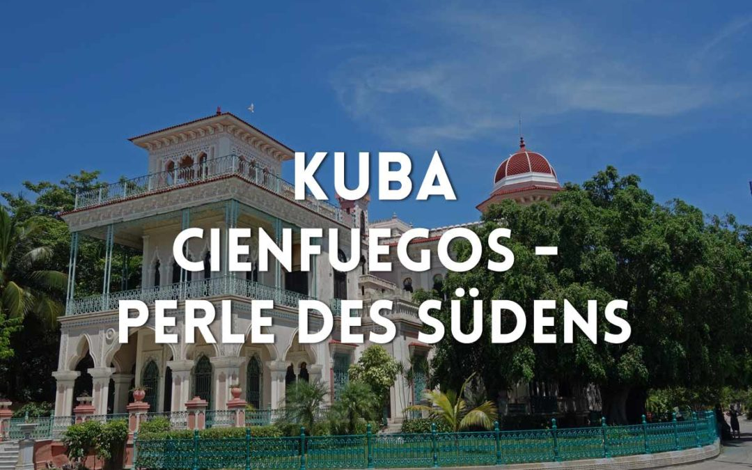Kuba Urlaub: Cienfuegos – Die Perle des Südens