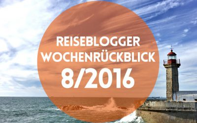 Reiseblogger-Wochenrückblick 8/2016