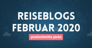 Reiseblogs im Februar 2020: pixelschmitts picks
